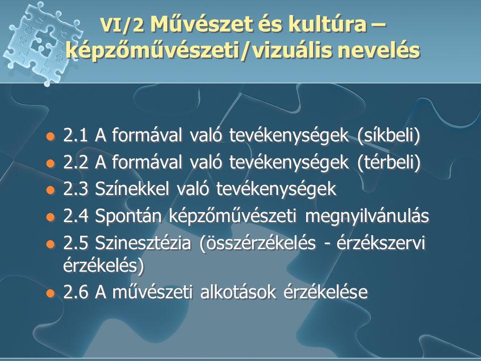 VI/2 Művészet és kultúra – képzőművészeti/vizuális nevelés 2.1 A formával való tevékenységek (síkbeli) 2.2 A formával való tevékenységek (térbeli) 2.3