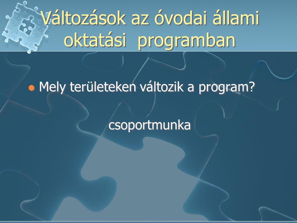 Változások az óvodai állami oktatási programban Mely területeken változik a program? csoportmunka Mely területeken változik a program? csoportmunka
