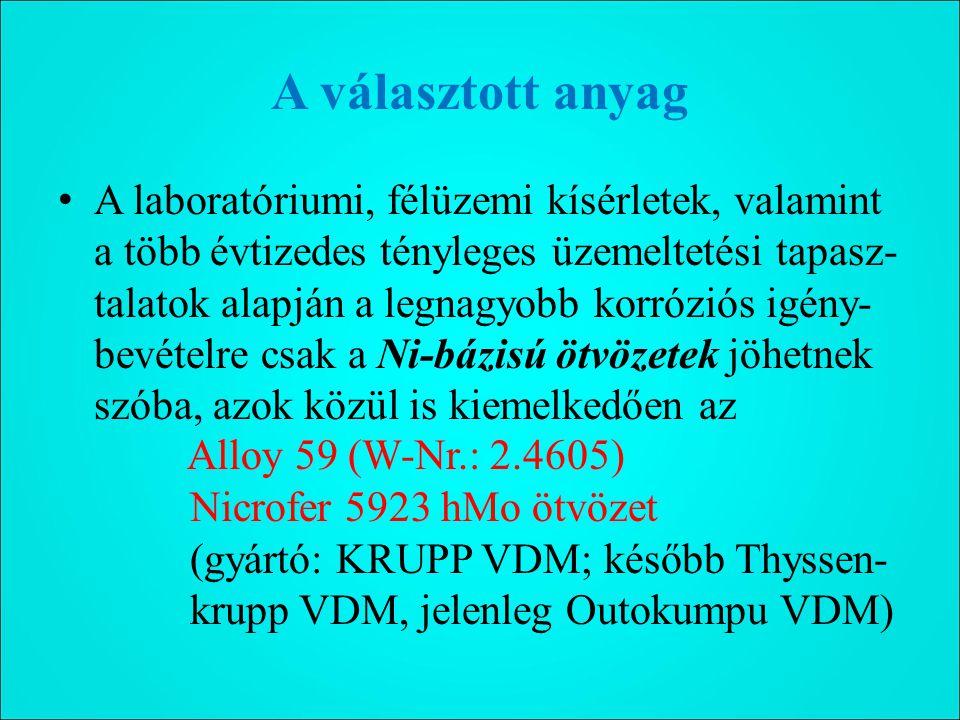 A választott anyag A laboratóriumi, félüzemi kísérletek, valamint a több évtizedes tényleges üzemeltetési tapasz- talatok alapján a legnagyobb korróziós igény- bevételre csak a Ni-bázisú ötvözetek jöhetnek szóba, azok közül is kiemelkedően az Alloy 59 (W-Nr.: 2.4605) Nicrofer 5923 hMo ötvözet (gyártó: KRUPP VDM; később Thyssen- krupp VDM, jelenleg Outokumpu VDM)