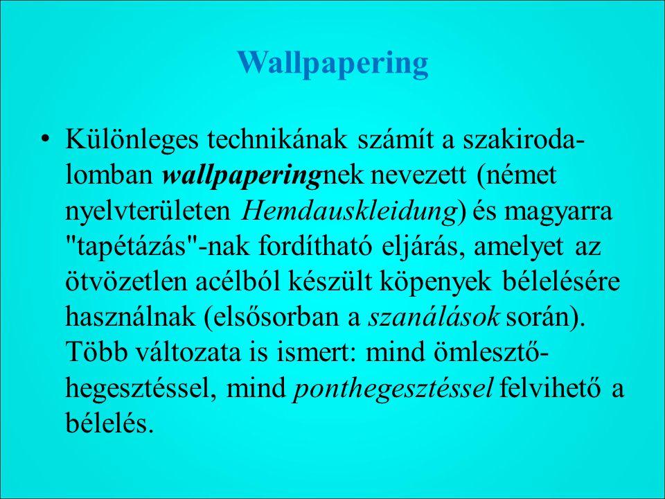 Wallpapering Különleges technikának számít a szakiroda- lomban wallpaperingnek nevezett (német nyelvterületen Hemdauskleidung) és magyarra tapétázás -nak fordítható eljárás, amelyet az ötvözetlen acélból készült köpenyek bélelésére használnak (elsősorban a szanálások során).