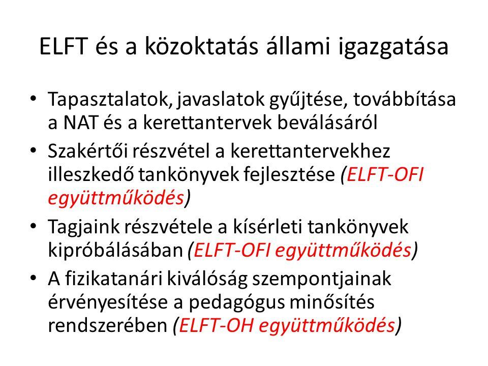 ELFT és a közoktatás állami igazgatása Tapasztalatok, javaslatok gyűjtése, továbbítása a NAT és a kerettantervek beválásáról Szakértői részvétel a kerettantervekhez illeszkedő tankönyvek fejlesztése (ELFT-OFI együttműködés) Tagjaink részvétele a kísérleti tankönyvek kipróbálásában (ELFT-OFI együttműködés) A fizikatanári kiválóság szempontjainak érvényesítése a pedagógus minősítés rendszerében (ELFT-OH együttműködés)