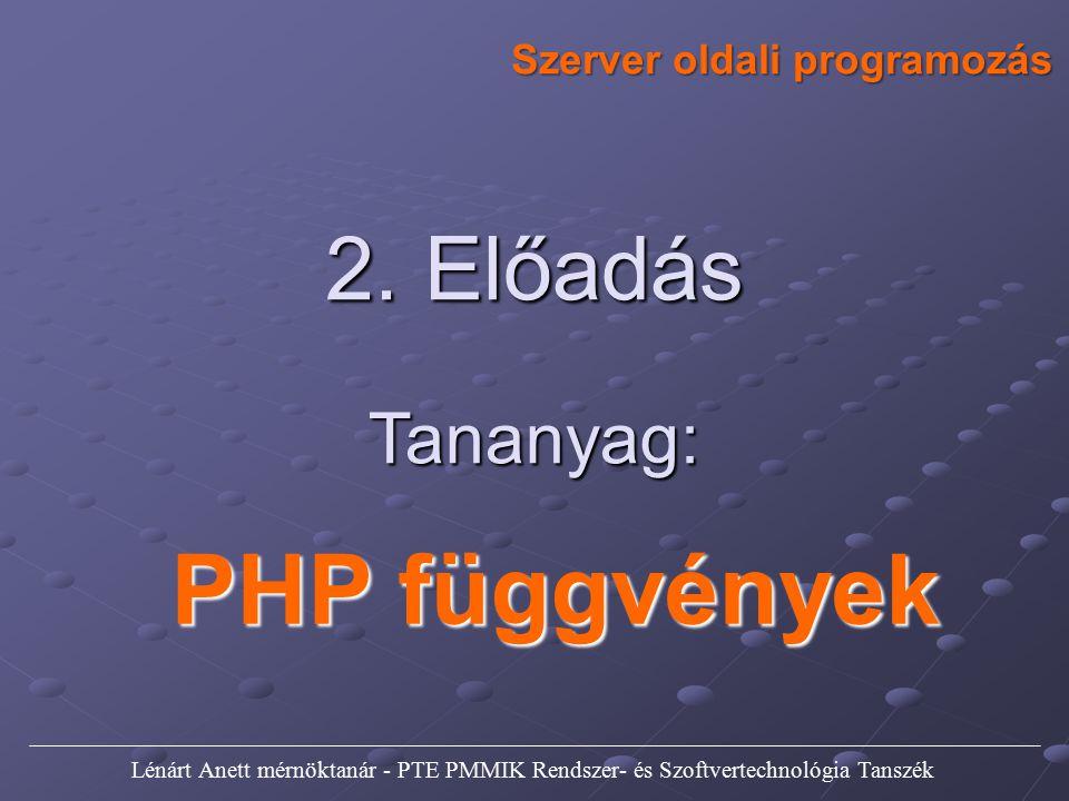 PHP függvények Szerver oldali programozás Tananyag: 2. Előadás Lénárt Anett mérnöktanár - PTE PMMIK Rendszer- és Szoftvertechnológia Tanszék