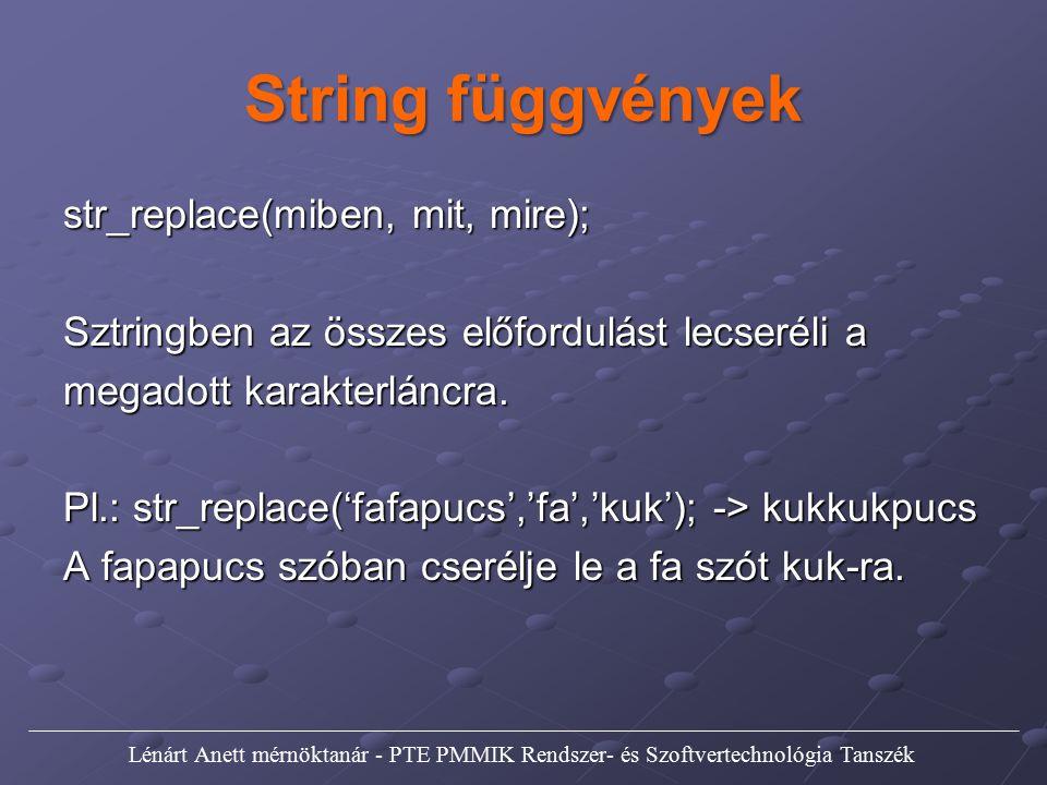 String függvények str_replace(miben, mit, mire); Sztringben az összes előfordulást lecseréli a megadott karakterláncra. Pl.: str_replace('fafapucs','f