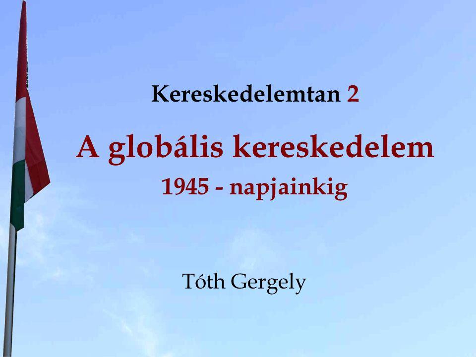 Kereskedelemtan 2 A globális kereskedelem 1945 - napjainkig Tóth Gergely