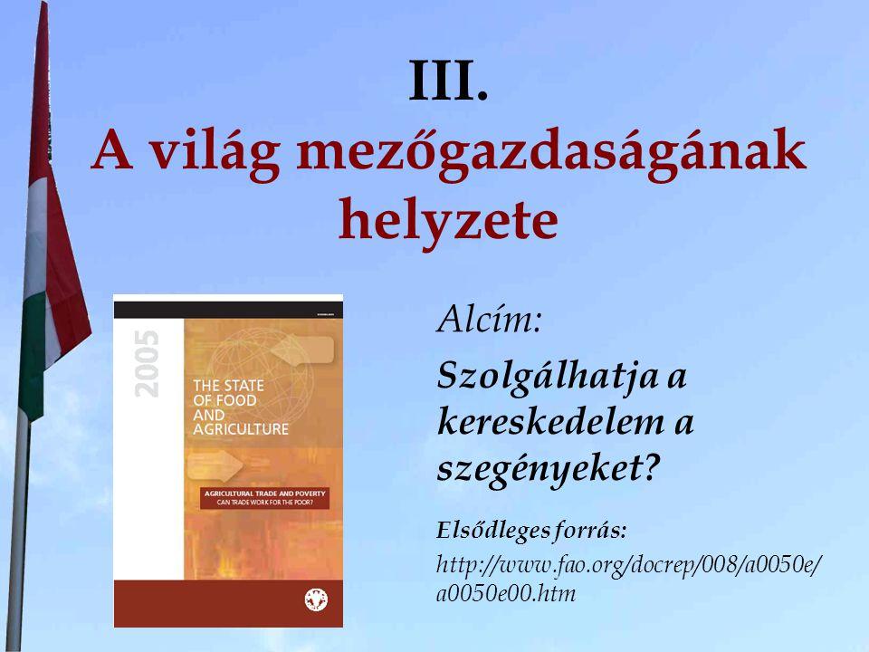 III. A világ mezőgazdaságának helyzete Alcím: Szolgálhatja a kereskedelem a szegényeket? Elsődleges forrás: http://www.fao.org/docrep/008/a0050e/ a005