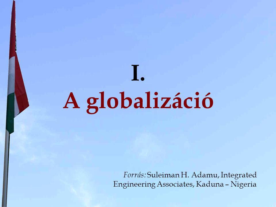 I. A globalizáció Forrás: Suleiman H. Adamu, Integrated Engineering Associates, Kaduna – Nigeria