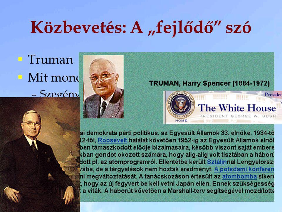 """Közbevetés: A """"fejlődő"""" szó  Truman  Mit mondhatnánk valójában? –Szegény (anyagilag) –Fejletlen  Mit jelent valójában? –A fejlett az amilyen az USA"""