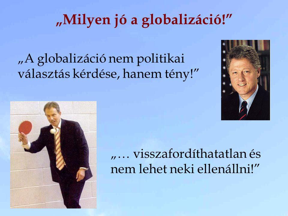 """""""Milyen jó a globalizáció!"""" """"A globalizáció nem politikai választás kérdése, hanem tény!"""" """"… visszafordíthatatlan és nem lehet neki ellenállni!"""""""