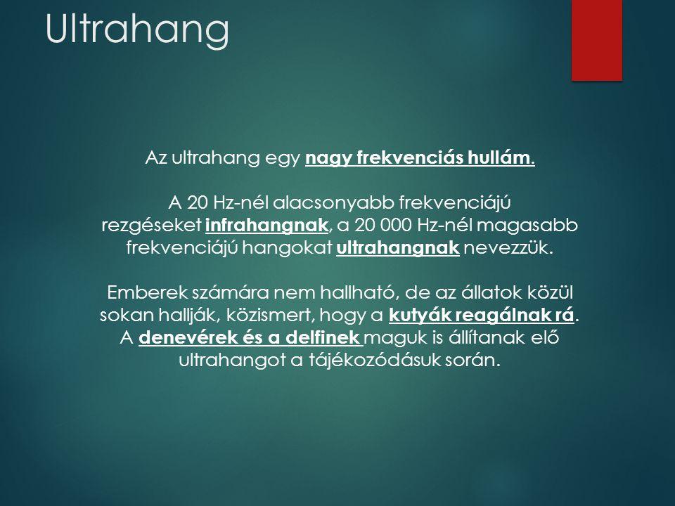 Ultrahang Az ultrahang egy nagy frekvenciás hullám. A 20 Hz-nél alacsonyabb frekvenciájú rezgéseket infrahangnak, a 20 000 Hz-nél magasabb frekvenciáj