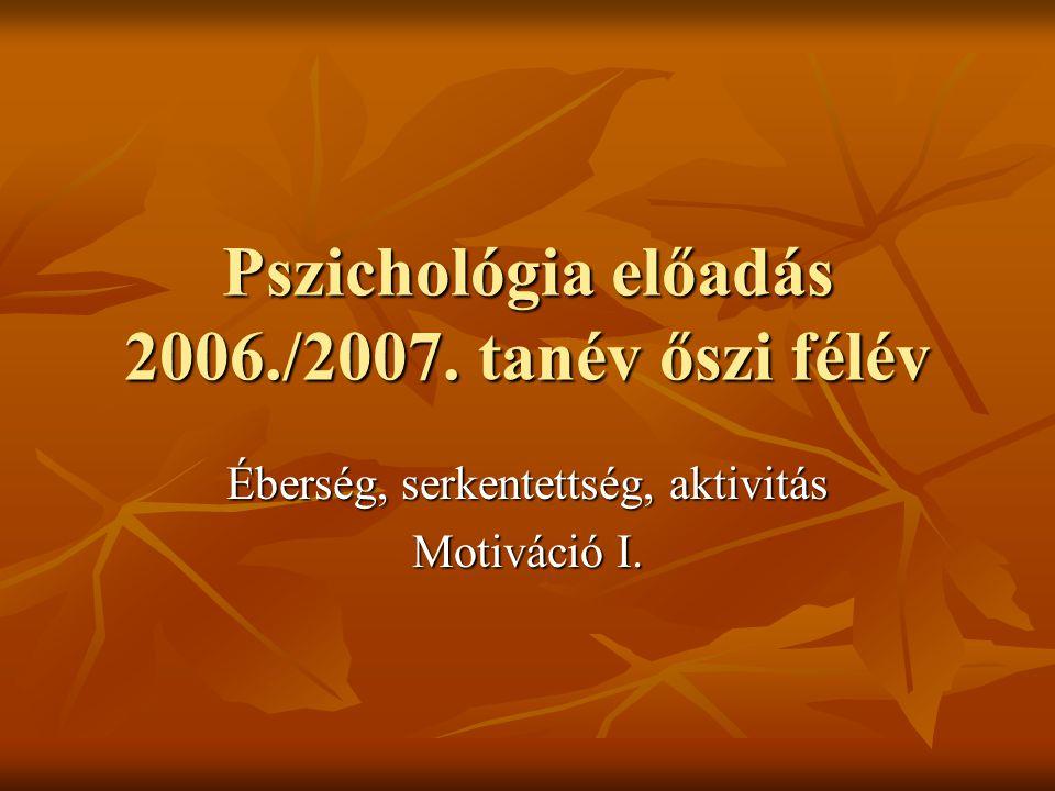 Pszichológia előadás 2006./2007. tanév őszi félév Éberség, serkentettség, aktivitás Motiváció I.
