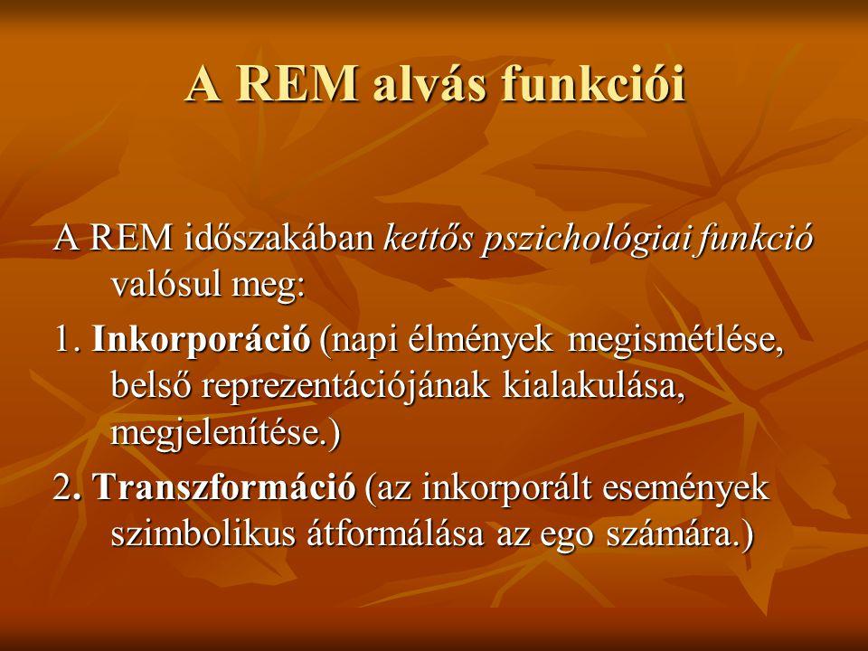 A REM alvás funkciói A REM időszakában kettős pszichológiai funkció valósul meg: 1. Inkorporáció (napi élmények megismétlése, belső reprezentációjának