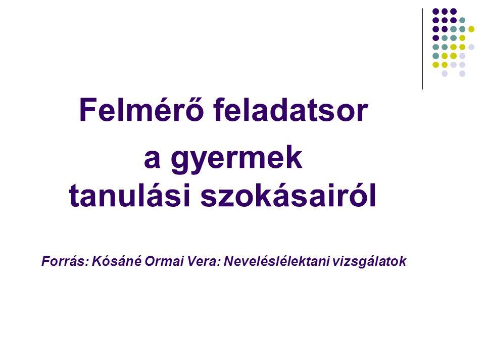 Felmérő feladatsor a gyermek tanulási szokásairól Forrás: Kósáné Ormai Vera: Neveléslélektani vizsgálatok