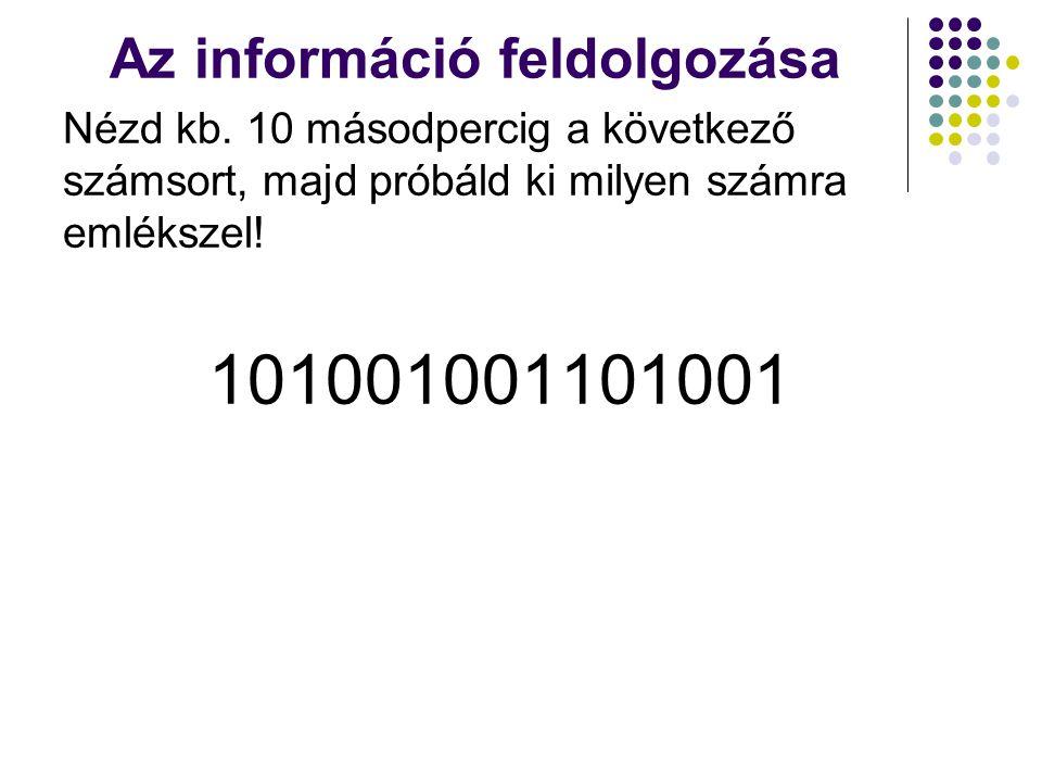 Az információ feldolgozása Nézd kb. 10 másodpercig a következő számsort, majd próbáld ki milyen számra emlékszel! 101001001101001