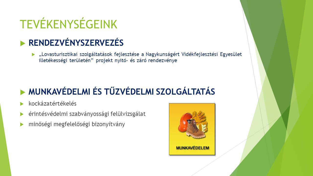 """TEVÉKENYSÉGEINK  RENDEZVÉNYSZERVEZÉS  """"Lovasturisztikai szolgáltatások fejlesztése a Nagykunságért Vidékfejlesztési Egyesület illetékességi területén projekt nyitó- és záró rendezvénye  MUNKAVÉDELMI ÉS TŰZVÉDELMI SZOLGÁLTATÁS  kockázatértékelés  érintésvédelmi szabványossági felülvizsgálat  minőségi megfelelőségi bizonyítvány"""
