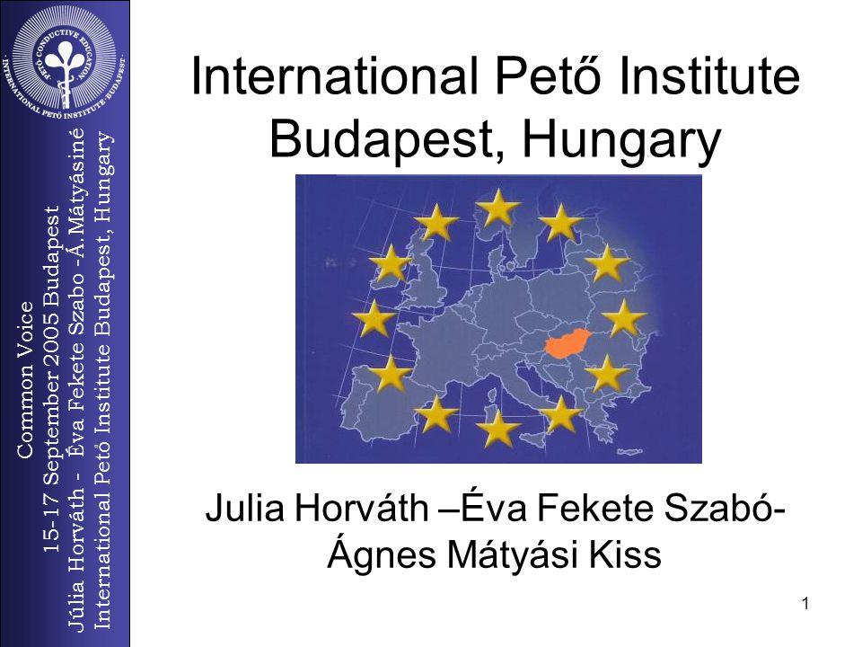 Common Voice 15-17 September 2005 Budapest Júlia Horváth - Éva Fekete Szabo -Á.Mátyásiné International Pető Institute Budapest, Hungary 1 Julia Horváth –Éva Fekete Szabó- Ágnes Mátyási Kiss