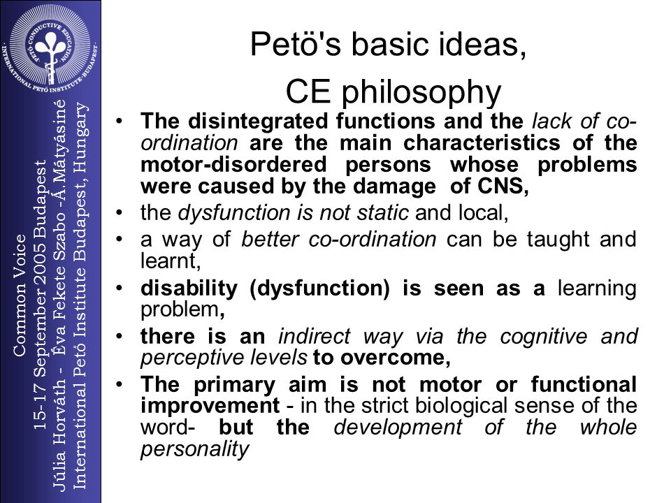 Common Voice 15-17 September 2005 Budapest Júlia Horváth - Éva Fekete Szabo -Á.Mátyásiné International Pető Institute Budapest, Hungary 7 CONDUCTION (latin) the conductor s structured educational work, leads the individual s active learning, helps the build up new co-ordination of the nervous system through complex activities, supports existing functions, is a mediator to achieve the necessary goals, guides to form the internal, organisational method of functions, leads to problem-solution If someone cannot find the proper way on his own, to form his/her own strategy, to find a solution to act, then conduction will lead (conduct) him there Conduction