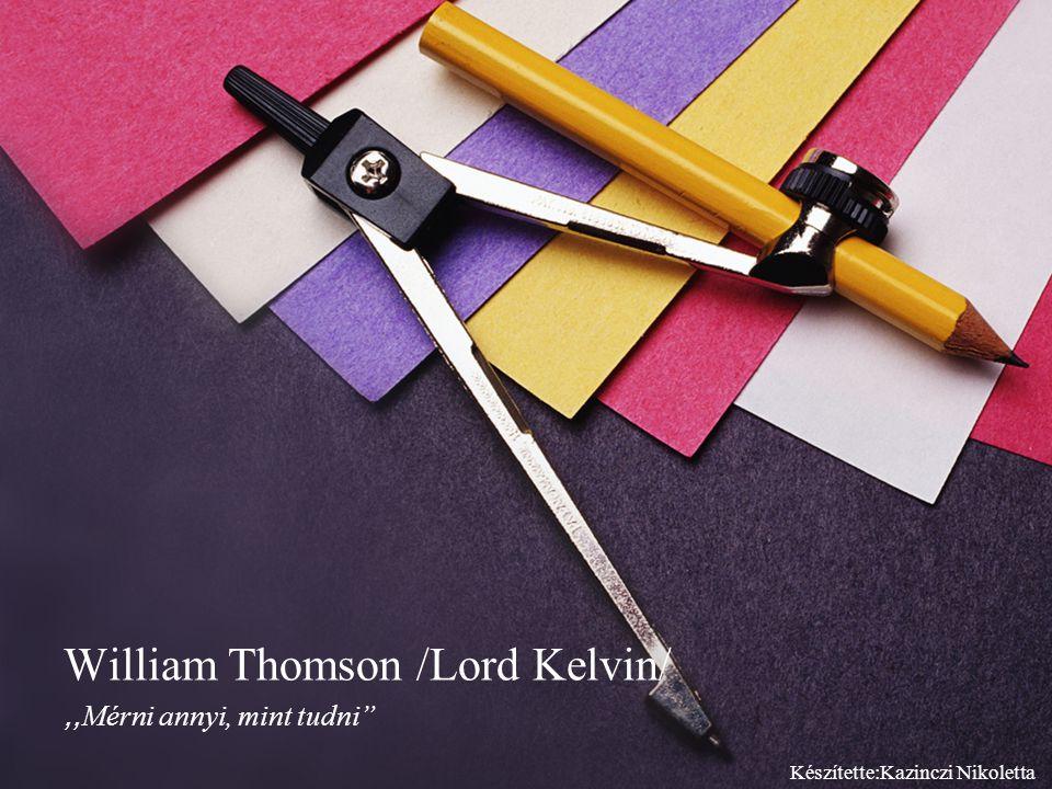 ,, Mérni annyi, mint tudni William Thomson /Lord Kelvin/ Készítette:Kazinczi Nikoletta