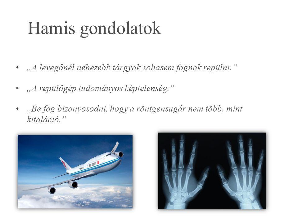 Hamis gondolatok,,A levegőnél nehezebb tárgyak sohasem fognak repülni. ,,A repülőgép tudományos képtelenség. ,,Be fog bizonyosodni, hogy a röntgensugár nem több, mint kitaláció.