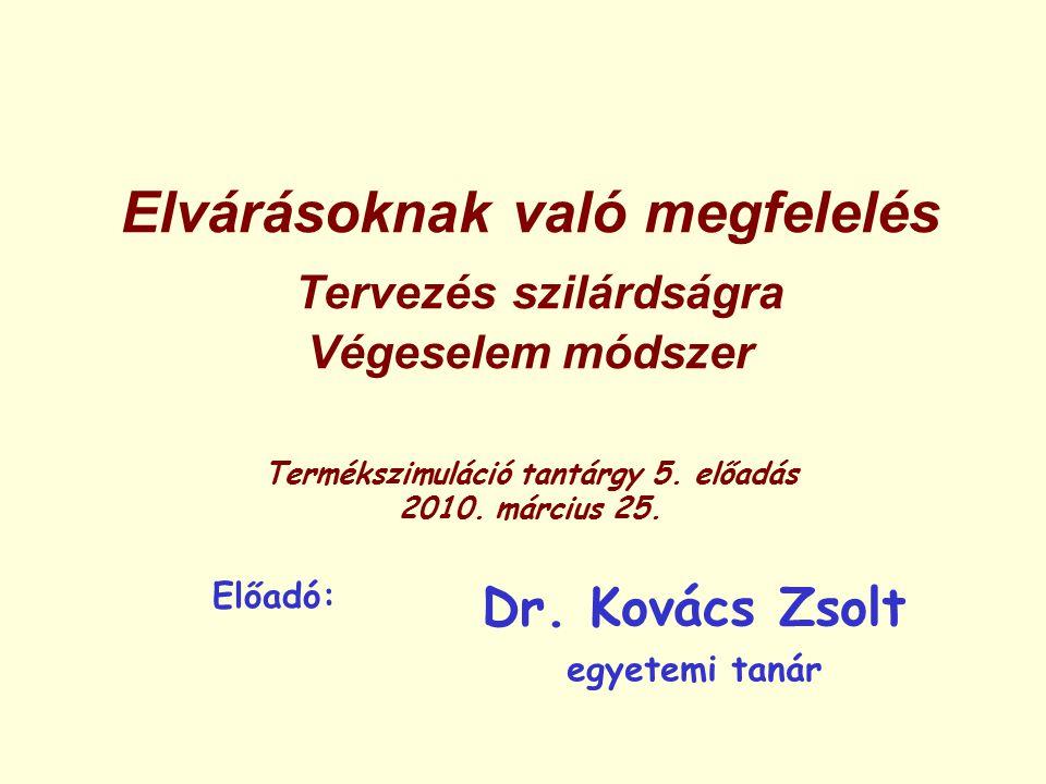 Elvárásoknak való megfelelés Tervezés szilárdságra Végeselem módszer Termékszimuláció tantárgy 5. előadás 2010. március 25. Előadó: Dr. Kovács Zsolt e