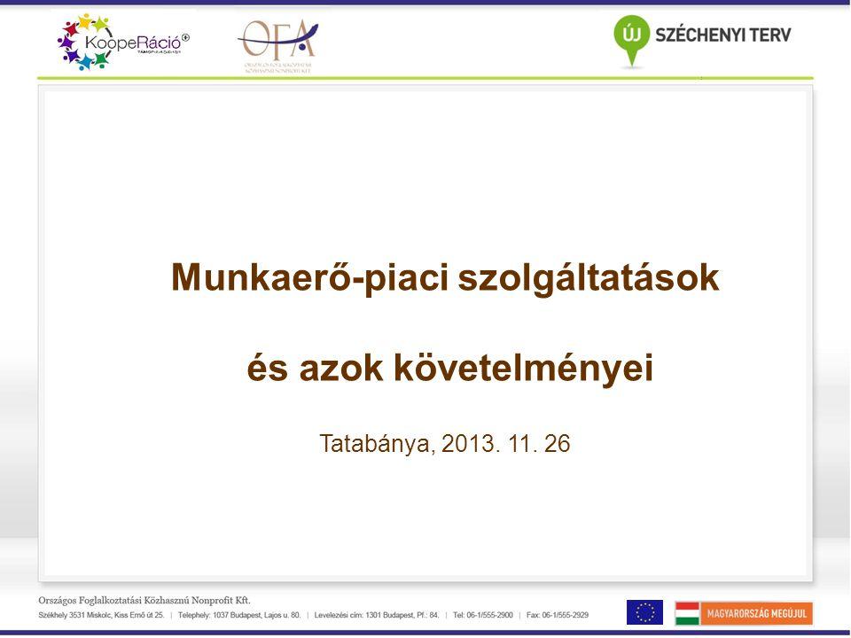 Munkaerő-piaci szolgáltatások és azok követelményei Tatabánya, 2013. 11. 26