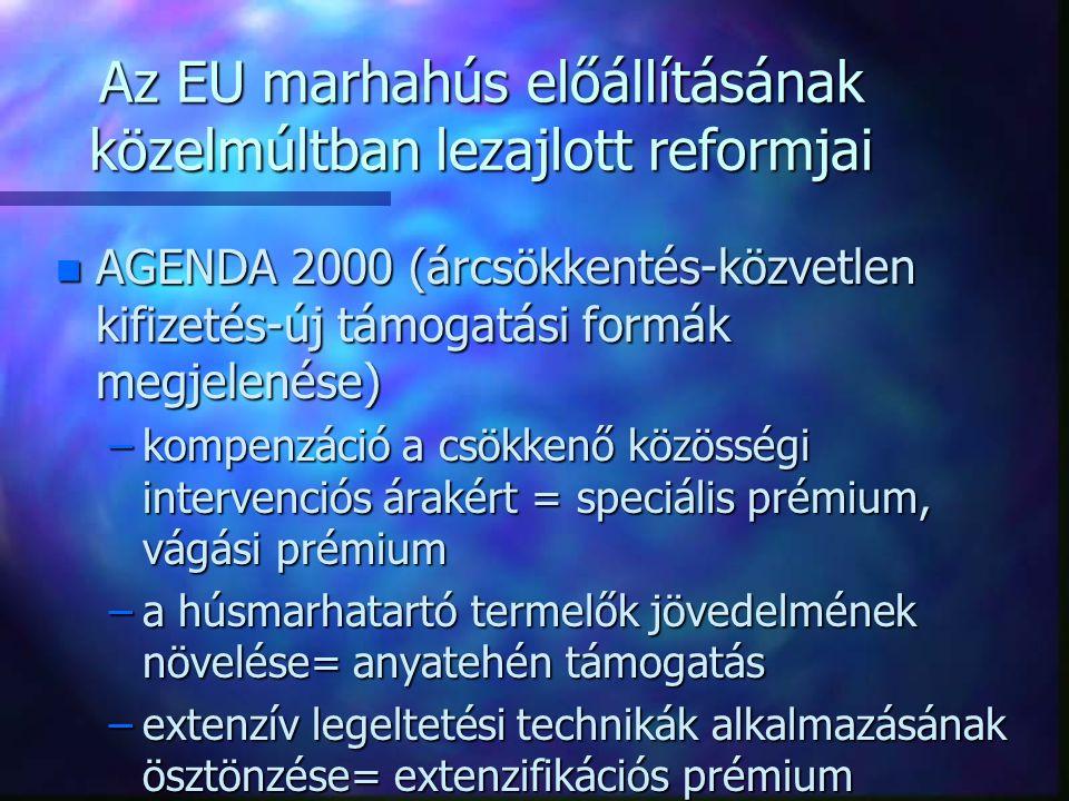 Az EU marhahús előállításának közelmúltban lezajlott reformjai n AGENDA 2000 (árcsökkentés-közvetlen kifizetés-új támogatási formák megjelenése) –kompenzáció a csökkenő közösségi intervenciós árakért = speciális prémium, vágási prémium –a húsmarhatartó termelők jövedelmének növelése= anyatehén támogatás –extenzív legeltetési technikák alkalmazásának ösztönzése= extenzifikációs prémium