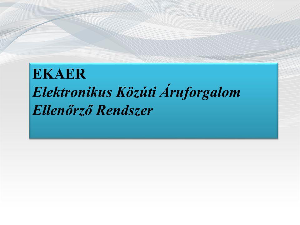 EKAER Elektronikus Közúti Áruforgalom Ellenőrző Rendszer EKAER Elektronikus Közúti Áruforgalom Ellenőrző Rendszer