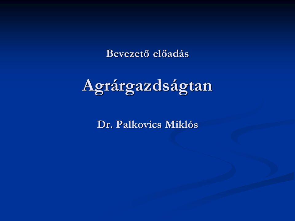 Bevezető előadás Agrárgazdságtan Dr. Palkovics Miklós