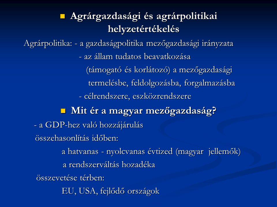 Agrárgazdasági és agrárpolitikai helyzetértékelés Agrárgazdasági és agrárpolitikai helyzetértékelés Agrárpolitika: - a gazdaságpolitika mezőgazdasági irányzata - az állam tudatos beavatkozása (támogató és korlátozó) a mezőgazdasági (támogató és korlátozó) a mezőgazdasági termelésbe, feldolgozásba, forgalmazásba termelésbe, feldolgozásba, forgalmazásba - célrendszere, eszközrendszere Mit ér a magyar mezőgazdaság.