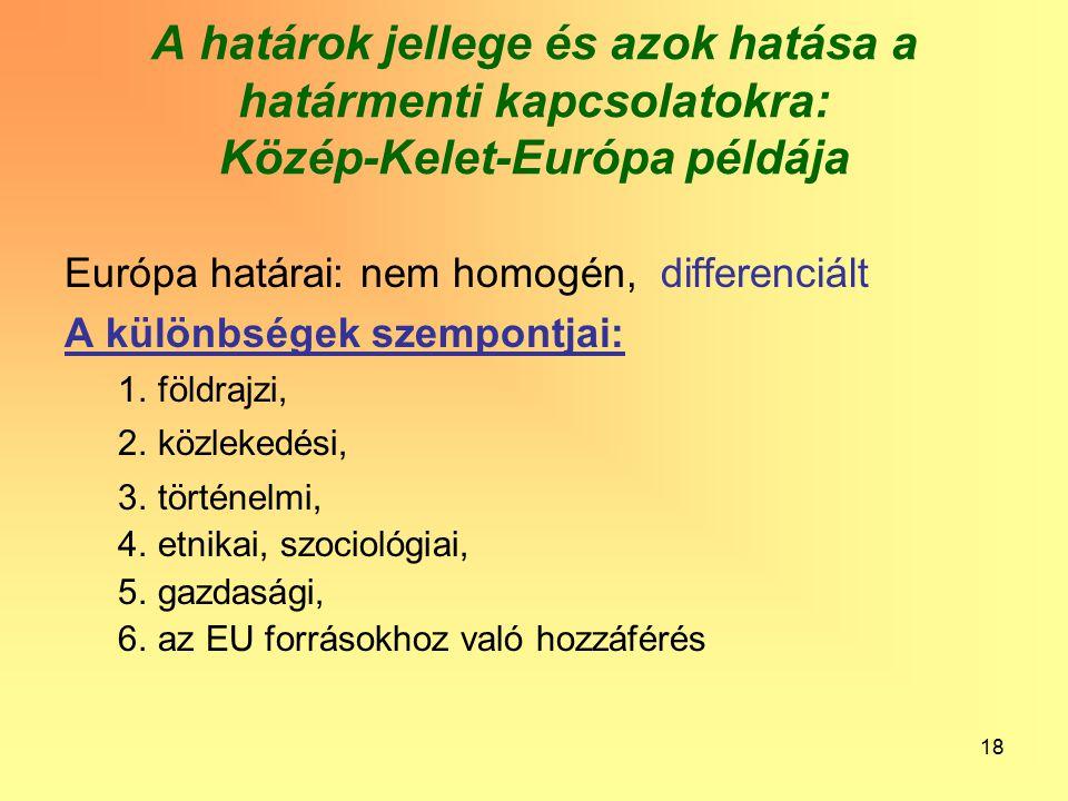 18 A határok jellege és azok hatása a határmenti kapcsolatokra: Közép-Kelet-Európa példája Európa határai: nem homogén, differenciált A különbségek szempontjai: 1.földrajzi, 2.közlekedési, 3.történelmi, 4.etnikai, szociológiai, 5.gazdasági, 6.az EU forrásokhoz való hozzáférés