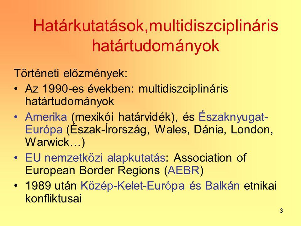 3 Határkutatások,multidiszciplináris határtudományok Történeti előzmények: Az 1990-es években: multidiszciplináris határtudományok Amerika (mexikói határvidék), és Északnyugat- Európa (Észak-Írország, Wales, Dánia, London, Warwick…) EU nemzetközi alapkutatás: Association of European Border Regions (AEBR) 1989 után Közép-Kelet-Európa és Balkán etnikai konfliktusai