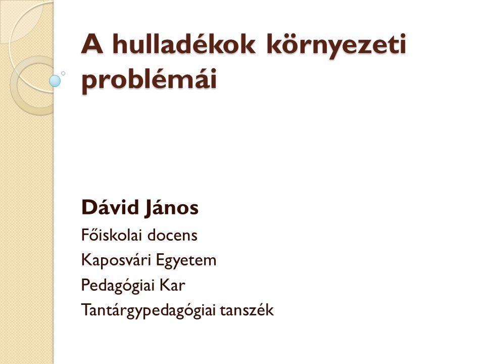 A hulladékok környezeti problémái Dávid János Főiskolai docens Kaposvári Egyetem Pedagógiai Kar Tantárgypedagógiai tanszék