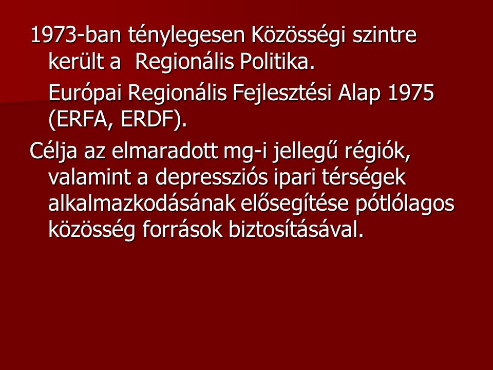 1973-ban ténylegesen Közösségi szintre került a Regionális Politika. Európai Regionális Fejlesztési Alap 1975 (ERFA, ERDF). Célja az elmaradott mg-i j