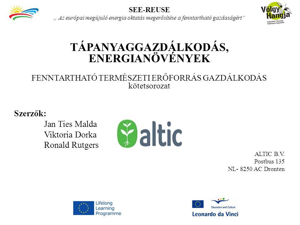 """SEE-REUSE """" Az európai megújuló energia oktatás megerősítése a fenntartható gazdaságért TÁPANYAGGAZDÁLKODÁS, ENERGIANÖVÉNYEK FENNTARTHATÓ TERMÉSZETI ERŐFORRÁS GAZDÁLKODÁS kötetsorozat Szerzők: Jan Ties Malda Viktoria Dorka Ronald Rutgers ALTIC B.V."""