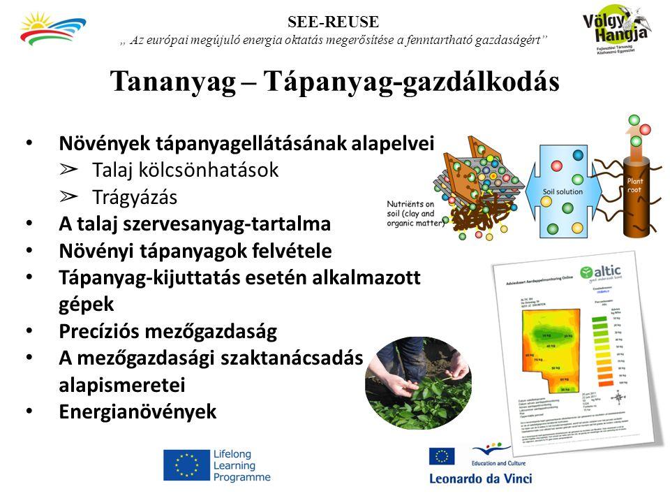 """Tananyag – Tápanyag-gazdálkodás SEE-REUSE """" Az európai megújuló energia oktatás megerősítése a fenntartható gazdaságért Növények tápanyagellátásának alapelvei ➢ Talaj kölcsönhatások ➢ Trágyázás A talaj szervesanyag-tartalma Növényi tápanyagok felvétele Tápanyag-kijuttatás esetén alkalmazott gépek Precíziós mezőgazdaság A mezőgazdasági szaktanácsadás alapismeretei Energianövények"""