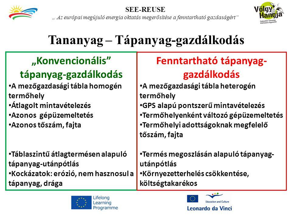 """Tananyag – Tápanyag-gazdálkodás SEE-REUSE """" Az európai megújuló energia oktatás megerősítése a fenntartható gazdaságért """"Konvencionális tápanyag-gazdálkodás A mezőgazdasági tábla homogén termőhely Átlagolt mintavételezés Azonos gépüzemeltetés Azonos tőszám, fajta Táblaszintű átlagtermésen alapuló tápanyag-utánpótlás Kockázatok: erózió, nem hasznosul a tápanyag, drága Fenntartható tápanyag- gazdálkodás A mezőgazdasági tábla heterogén termőhely GPS alapú pontszerű mintavételezés Termőhelyenként változó gépüzemeltetés Termőhelyi adottságoknak megfelelő tőszám, fajta Termés megoszlásán alapuló tápanyag- utánpótlás Környezetterhelés csökkentése, költségtakarékos"""