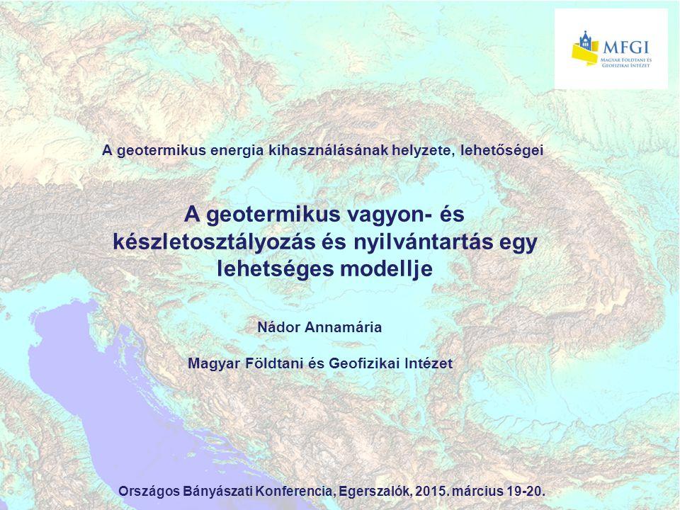 A geotermikus vagyon- és készletosztályozás és nyilvántartás egy lehetséges modellje A geotermikus energia kihasználásának helyzete, lehetőségei Nádor Annamária Magyar Földtani és Geofizikai Intézet Országos Bányászati Konferencia, Egerszalók, 2015.