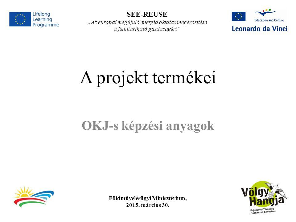 """SEE-REUSE """" Az európai megújuló energia oktatás megerősítése a fenntartható gazdaságért A pályázatban vállalt projekttermékek 1 db technikus szintű OKJ-s képzési program kidolgozása 2 db felnőttképzési tanfolyam kidolgozása"""