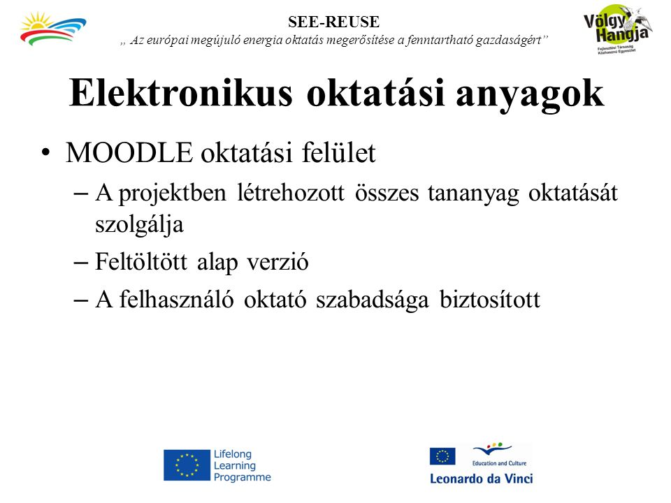 """Elektronikus oktatási anyagok MOODLE oktatási felület – A projektben létrehozott összes tananyag oktatását szolgálja – Feltöltött alap verzió – A felhasználó oktató szabadsága biztosított SEE-REUSE """" Az európai megújuló energia oktatás megerősítése a fenntartható gazdaságért"""
