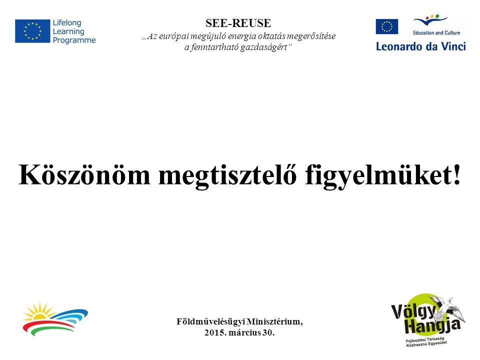 """Földművelésügyi Minisztérium, 2015. március 30. SEE-REUSE """"Az európai megújuló energia oktatás megerősítése a fenntartható gazdaságért"""" Köszönöm megti"""