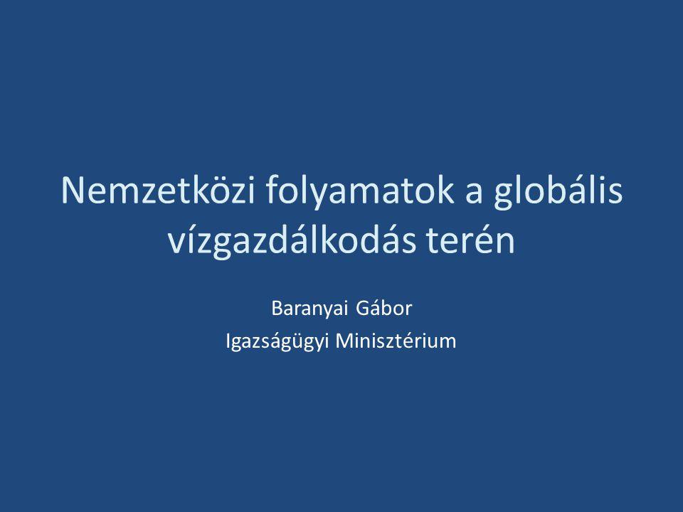 Nemzetközi folyamatok a globális vízgazdálkodás terén Baranyai Gábor Igazságügyi Minisztérium