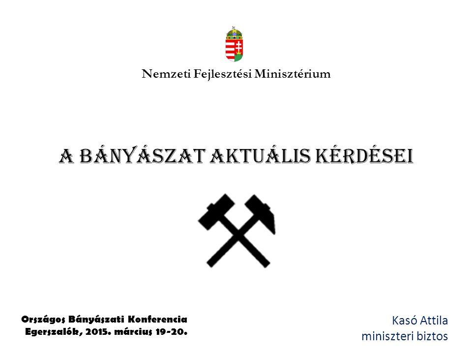 A Bányászat aktuális kérdései Kasó Attila miniszteri biztos Országos Bányászati Konferencia Egerszalók, 2015. március 19-20. Nemzeti Fejlesztési Minis