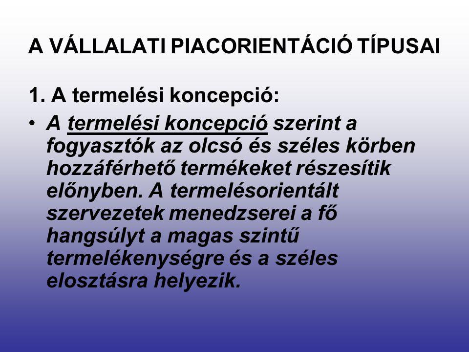 A VÁLLALATI PIACORIENTÁCIÓ TÍPUSAI 1. A termelési koncepció: A termelési koncepció szerint a fogyasztók az olcsó és széles körben hozzáférhető terméke