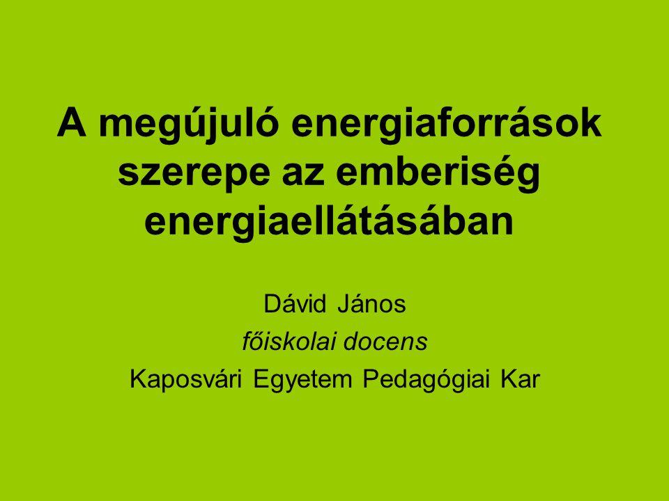 A megújuló energiaforrások szerepe az emberiség energiaellátásában Dávid János főiskolai docens Kaposvári Egyetem Pedagógiai Kar