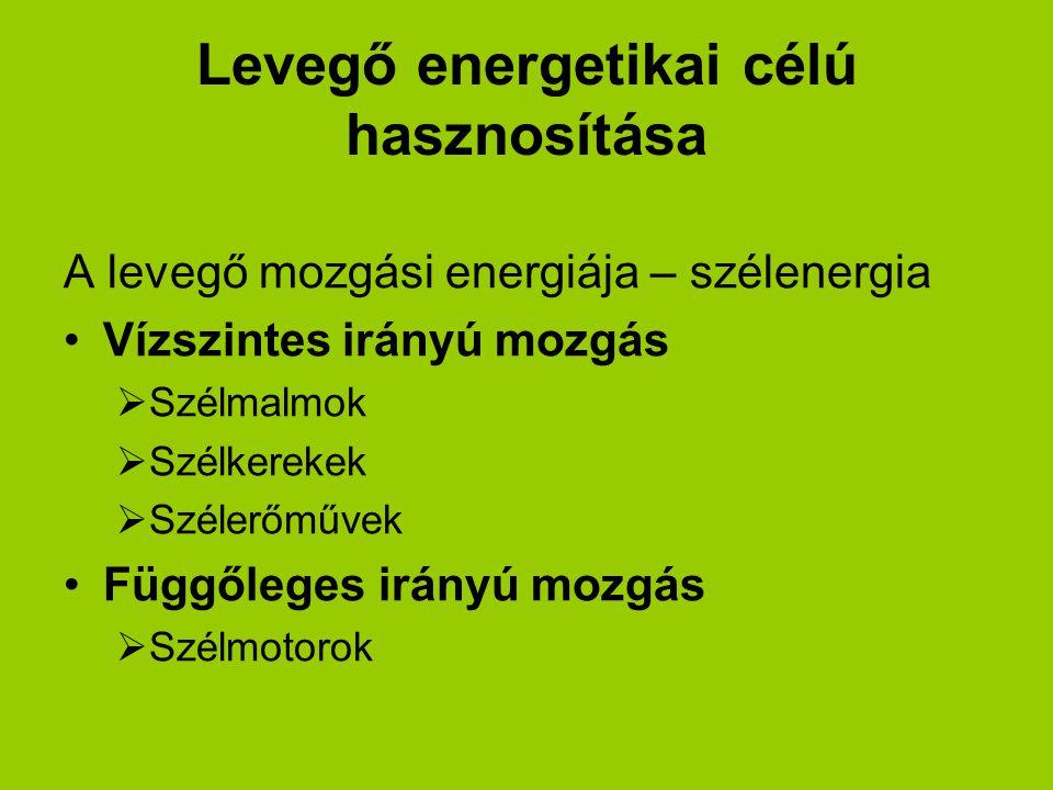 Levegő energetikai célú hasznosítása A levegő mozgási energiája – szélenergia Vízszintes irányú mozgás  Szélmalmok  Szélkerekek  Szélerőművek Függő