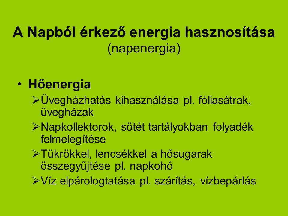 A Napból érkező energia hasznosítása (napenergia) Hőenergia  Üvegházhatás kihasználása pl. fóliasátrak, üvegházak  Napkollektorok, sötét tartályokba