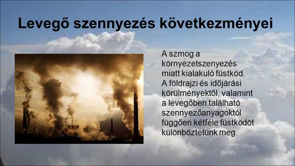 Szmog típusai A redukáló (London-típusú) szmog Kialakulás feltételei: ●magas páratartalom ●-3 – +5 °C közötti hőmérséklet ●légszennyezés: kén-dioxid, szén- monoxid, por, korom Az oxidáló (Los Angeles-típusú) szmog Kialakulásának feltételei: ●erős napsugárzás (UV-sugárzás) ●közlekedés által kibocsátott szennyezések (NO x, szénhidrogének, CO) ●gyenge légmozgás