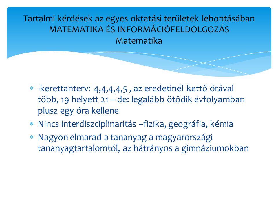  -kerettanterv: 4,4,4,4,5, az eredetinél kettő órával több, 19 helyett 21 – de: legalább ötödik évfolyamban plusz egy óra kellene  Nincs interdiszciplinaritás –fizika, geográfia, kémia  Nagyon elmarad a tananyag a magyarországi tananyagtartalomtól, az hátrányos a gimnáziumokban Tartalmi kérdések az egyes oktatási területek lebontásában MATEMATIKA ÉS INFORMÁCIÓFELDOLGOZÁS Matematika