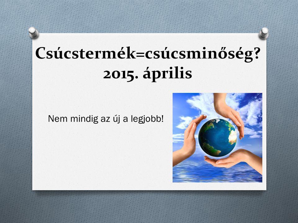 Csúcstermék=csúcsminőség? 2015. április Nem mindig az új a legjobb!