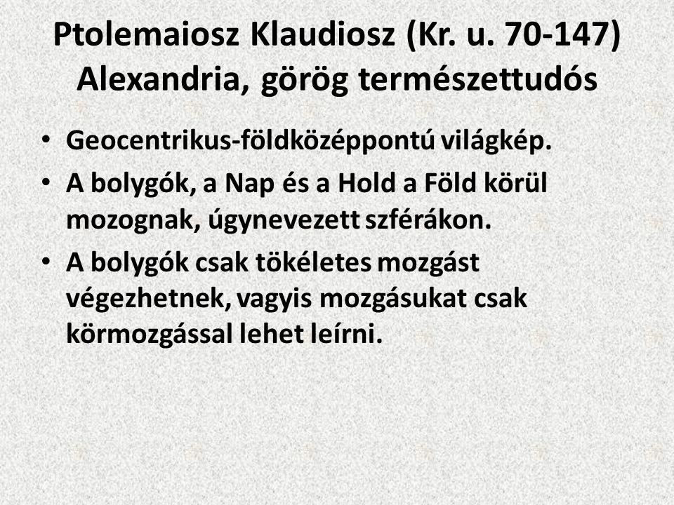 Ptolemaiosz Klaudiosz (Kr. u. 70-147) Alexandria, görög természettudós Geocentrikus-földközéppontú világkép. A bolygók, a Nap és a Hold a Föld körül m