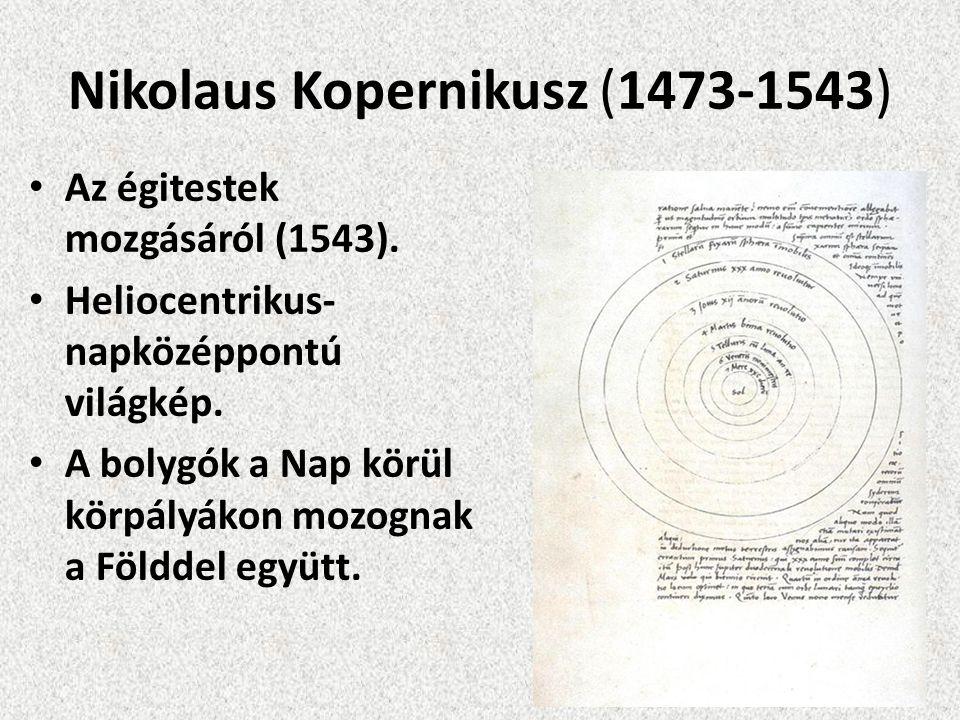 Nikolaus Kopernikusz (1473-1543) Az égitestek mozgásáról (1543). Heliocentrikus- napközéppontú világkép. A bolygók a Nap körül körpályákon mozognak a